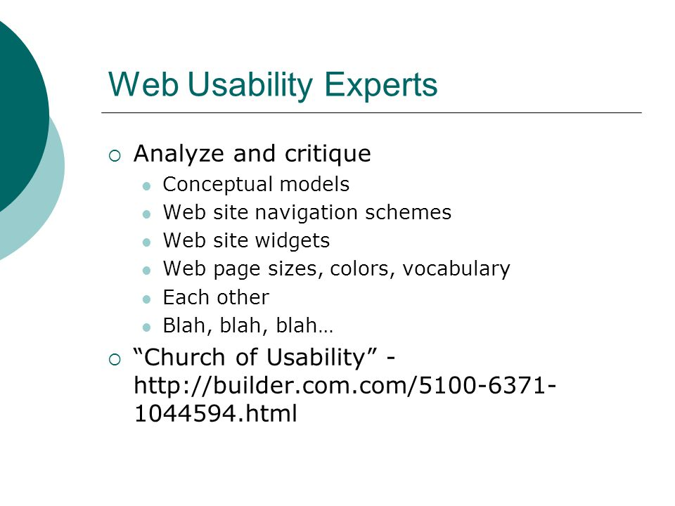 Web Usability Experts Analyze and critique Conceptual models Web site navigation schemes Web site widgets Web page sizes, colors, vocabulary Each other Blah, blah, blah… Church of Usability - http://builder.com.com/5100-6371- 1044594.html
