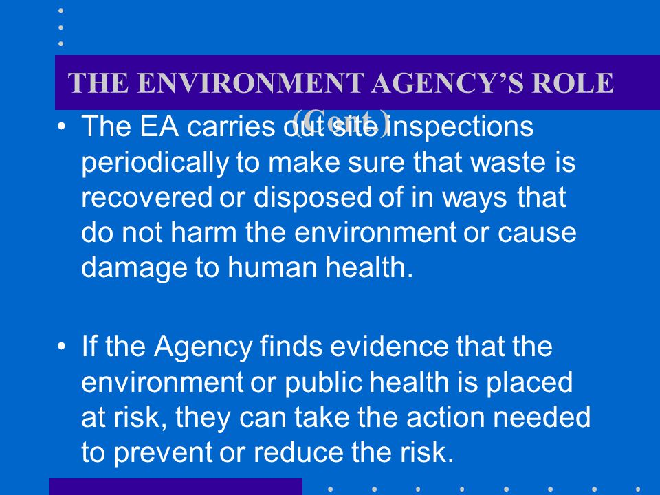 THE ENVIRONMENT AGENCYS ROLE (Cont.) The EA carries out site inspections periodically to make sure that waste is recovered or disposed of in ways that do not harm the environment or cause damage to human health.