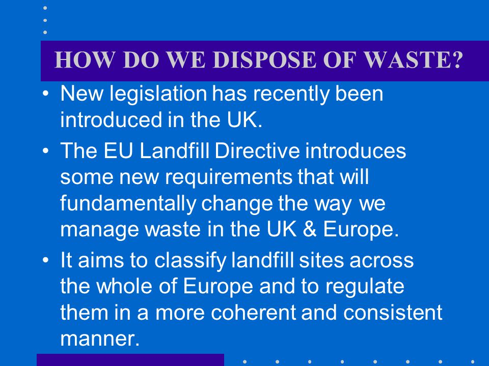 HOW DO WE DISPOSE OF WASTE.New legislation has recently been introduced in the UK.