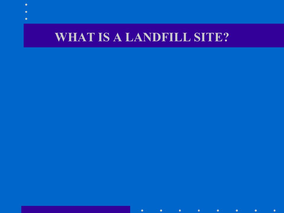 WHAT IS A LANDFILL SITE?