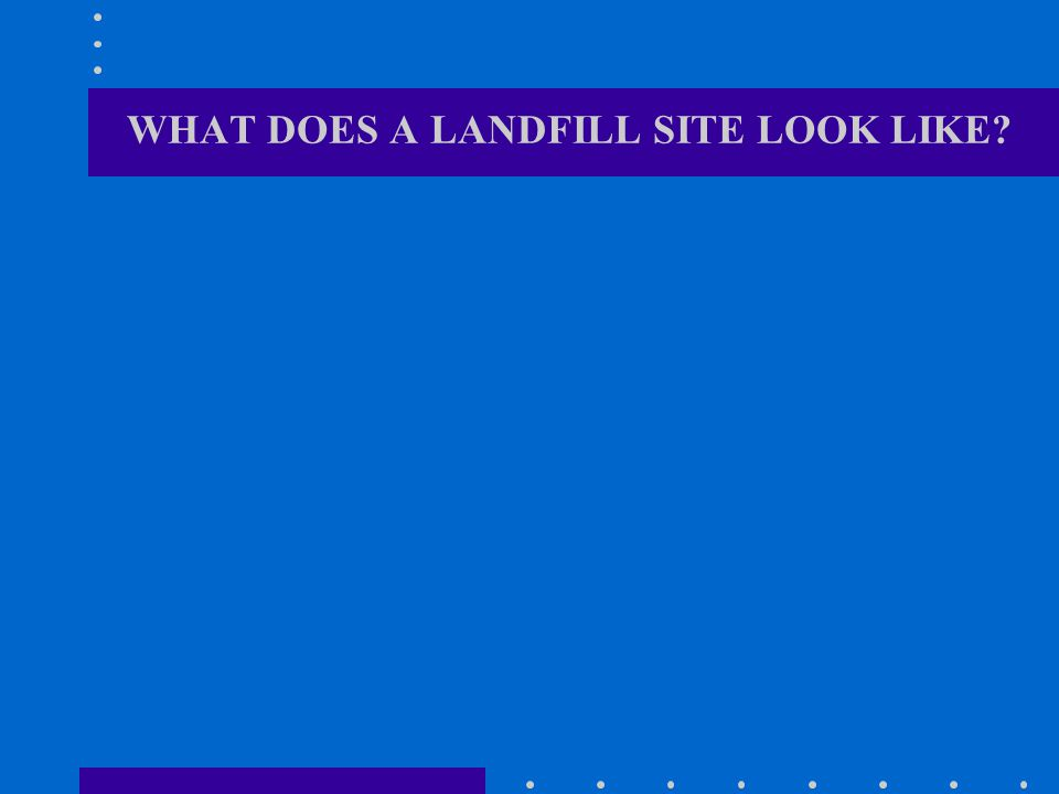 WHAT DOES A LANDFILL SITE LOOK LIKE?