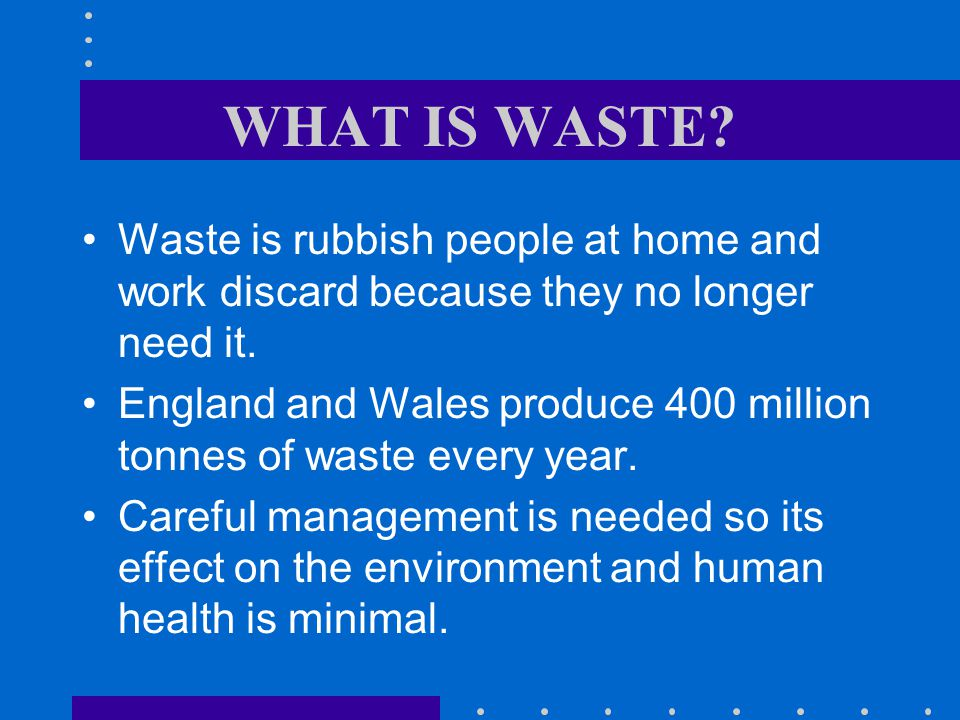 WHAT IS WASTE.Waste is rubbish people at home and work discard because they no longer need it.