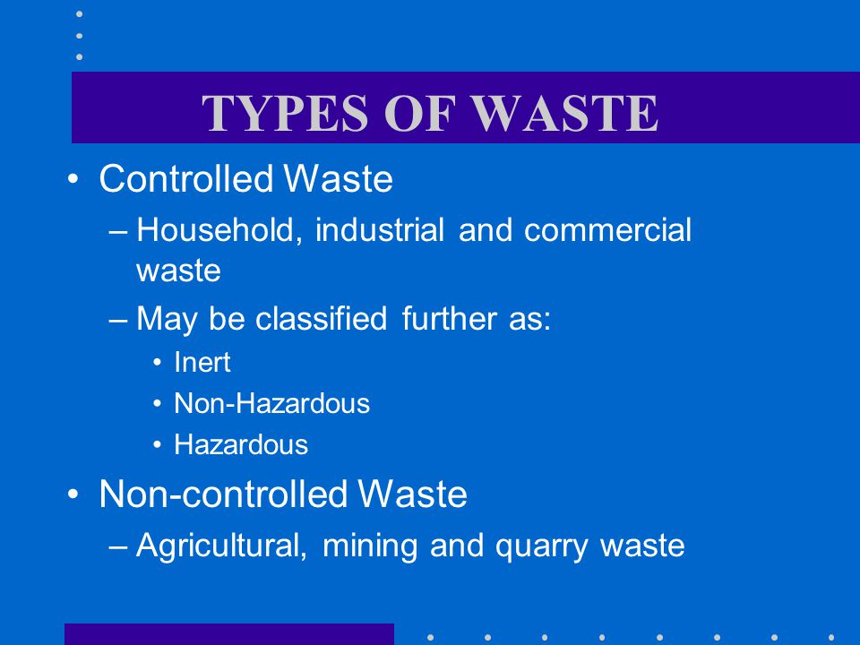 TYPES OF WASTE Controlled Waste –Household, industrial and commercial waste –May be classified further as: Inert Non-Hazardous Hazardous Non-controlled Waste –Agricultural, mining and quarry waste