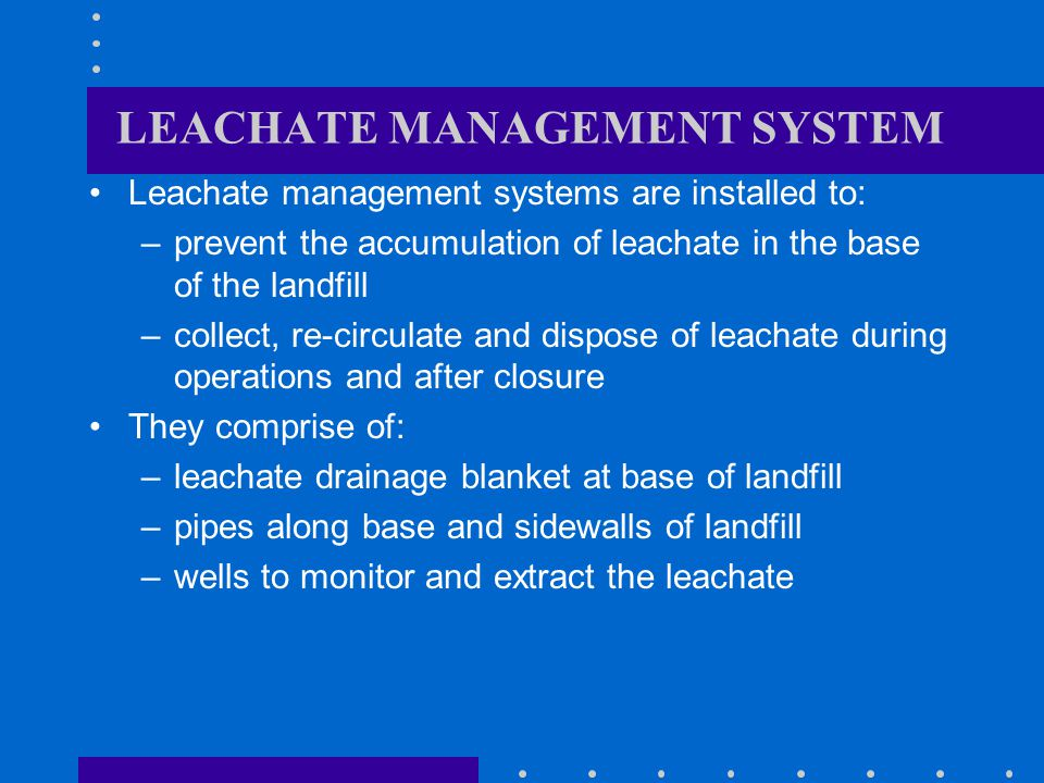 LEACHATE MANAGEMENT SYSTEM Leachate management systems are installed to: –prevent the accumulation of leachate in the base of the landfill –collect, re-circulate and dispose of leachate during operations and after closure They comprise of: –leachate drainage blanket at base of landfill –pipes along base and sidewalls of landfill –wells to monitor and extract the leachate