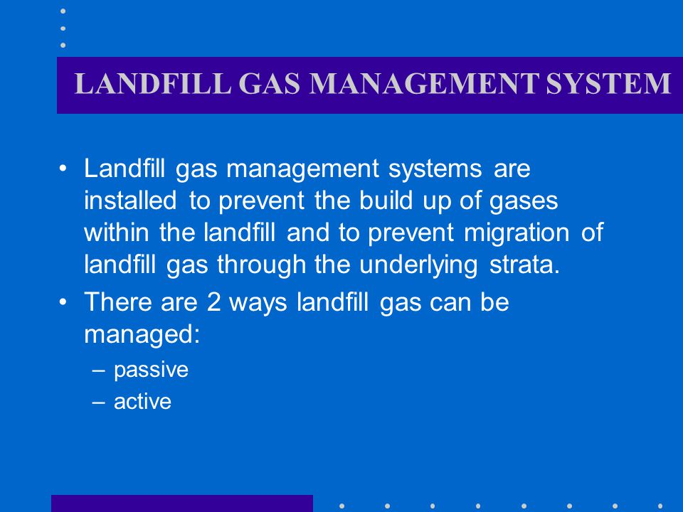 LANDFILL GAS MANAGEMENT SYSTEM Landfill gas management systems are installed to prevent the build up of gases within the landfill and to prevent migration of landfill gas through the underlying strata.