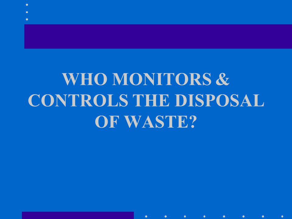 WHO MONITORS & CONTROLS THE DISPOSAL OF WASTE?