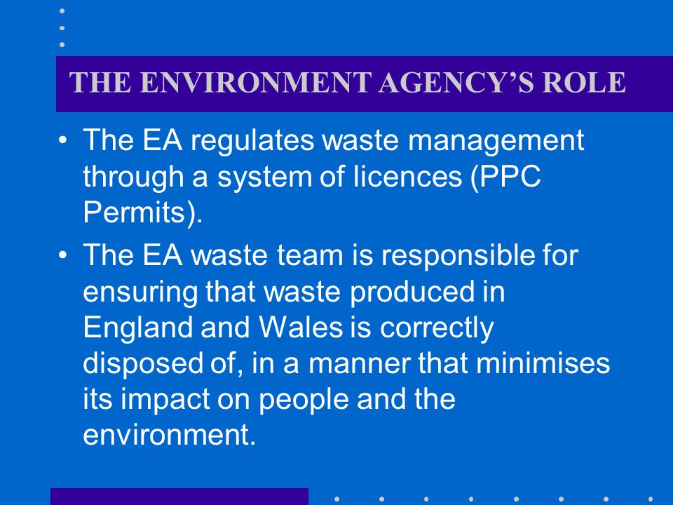 THE ENVIRONMENT AGENCYS ROLE The EA regulates waste management through a system of licences (PPC Permits).
