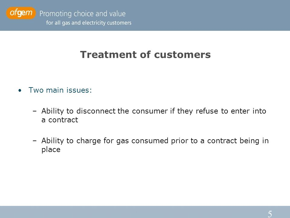 5 Treatment of customers Two main issues: –Ability to disconnect the consumer if they refuse to enter into a contract –Ability to charge for gas consu