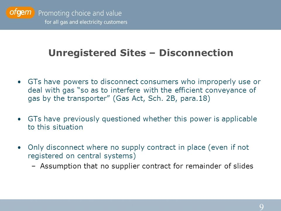 9 Unregistered Sites – Disconnection GTs have powers to disconnect consumers who improperly use or deal with gas so as to interfere with the efficient