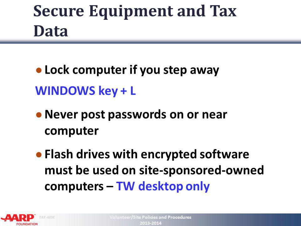 TAX-AIDE Secure Equipment and Tax Data Lock computer if you step away WINDOWS key + L Never post passwords on or near computer Flash drives with encry