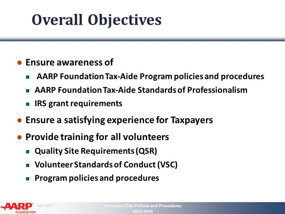 TAX-AIDE Volunteer Standards of Conduct #1: Follow the Quality Site Requirements #2: Not accept payment or solicit donations for federal or state tax return preparation #3: Never solicit business for self or others #4: Not knowingly prepare a false return #5: Not engage in any criminal or any conduct deemed to have a negative effect on the program #6: Treat all taxpayers in a professional, courteous and respectful manner Volunteer/Site Policies and Procedures 2013-2014 14