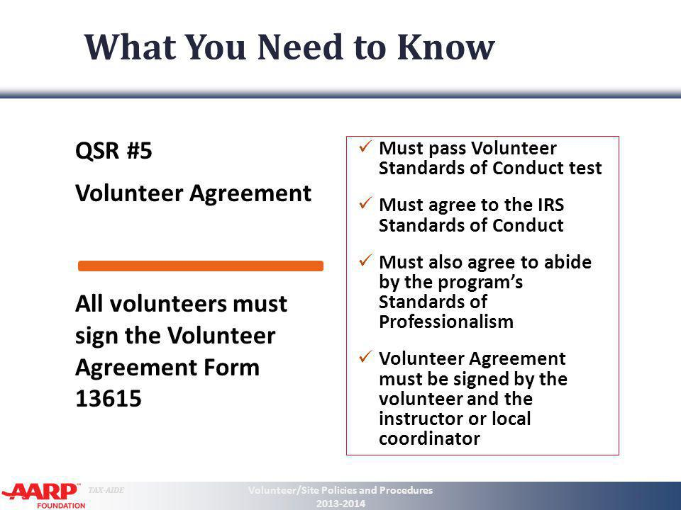 TAX-AIDE What You Need to Know QSR #5 Volunteer Agreement Must pass Volunteer Standards of Conduct test Must agree to the IRS Standards of Conduct Mus