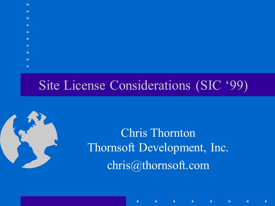 Site License Considerations (SIC 99) Chris Thornton Thornsoft Development, Inc. chris@thornsoft.com