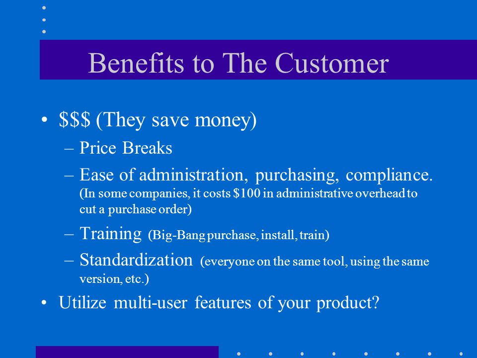 Benefits to The Customer $$$ (They save money) –Price Breaks –Ease of administration, purchasing, compliance.