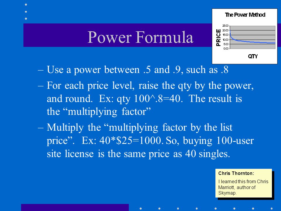Power Formula –Use a power between.5 and.9, such as.8 –For each price level, raise the qty by the power, and round.