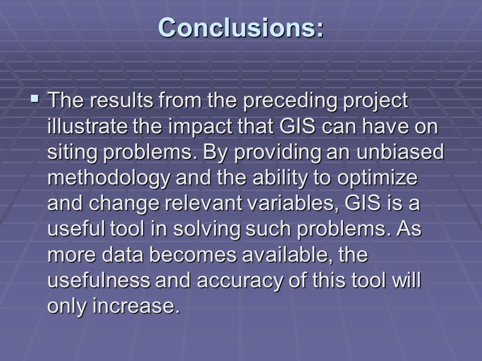 Conclusions: The results from the preceding project illustrate the impact that GIS can have on siting problems. By providing an unbiased methodology a