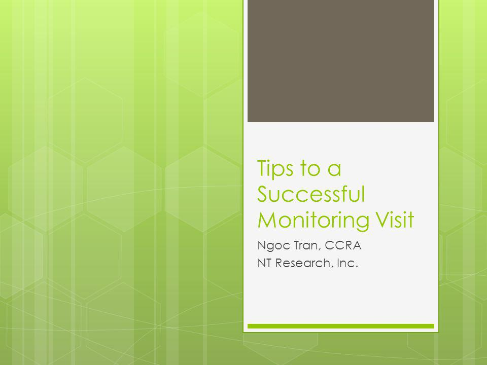 Tips to a Successful Monitoring Visit Ngoc Tran, CCRA NT Research, Inc.