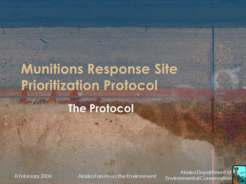 Alaska Department of Environmental Conservation 8 February 2006Alaska Forum on the Environment Munitions Response Site Prioritization Protocol The Pro