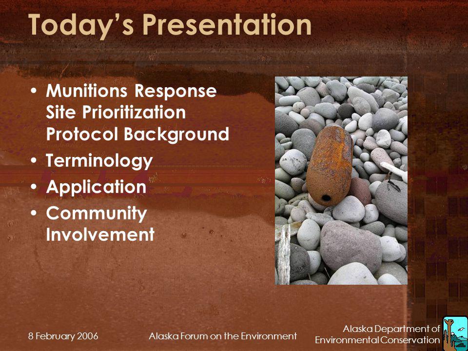 Alaska Department of Environmental Conservation 8 February 2006Alaska Forum on the Environment Todays Presentation Munitions Response Site Prioritizat