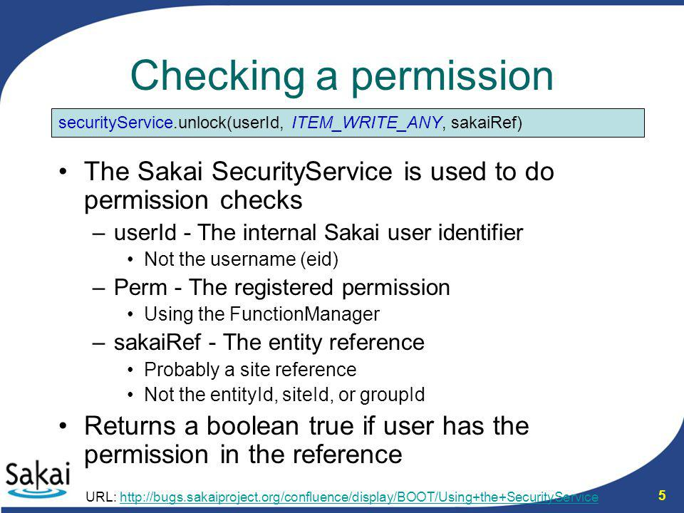 5 Checking a permission The Sakai SecurityService is used to do permission checks –userId - The internal Sakai user identifier Not the username (eid)