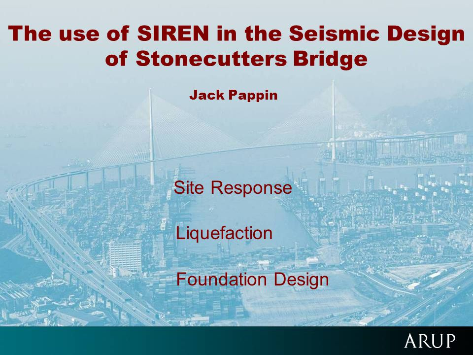 The use of SIREN in the Seismic Design of Stonecutters Bridge Jack Pappin Site Response Liquefaction Foundation Design