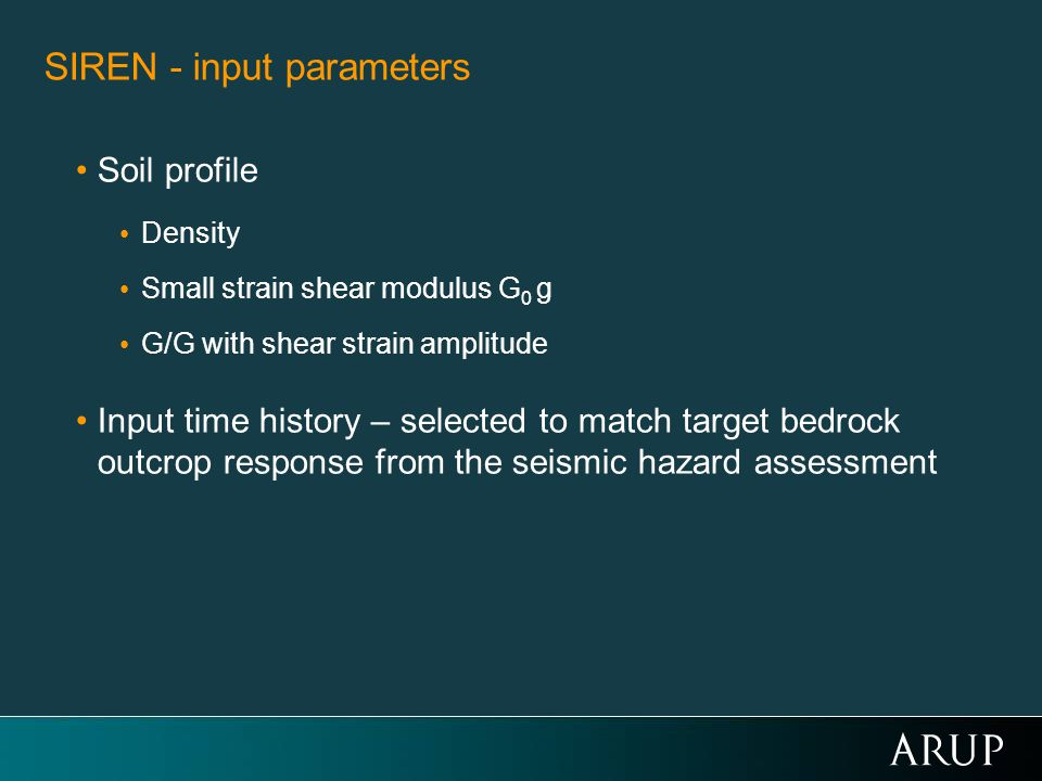 SIREN - input parameters Soil profile Density Small strain shear modulus G 0 g G/G with shear strain amplitude Input time history – selected to match target bedrock outcrop response from the seismic hazard assessment