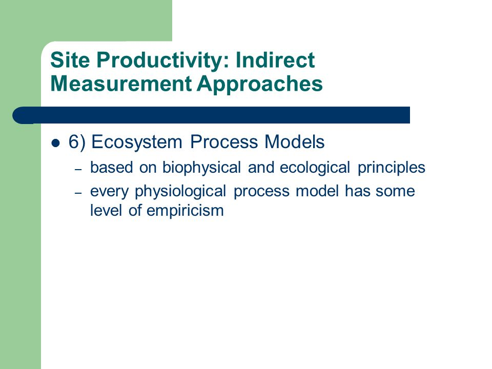 Site Productivity: Indirect Measurement Approaches 6) Ecosystem Process Models – based on biophysical and ecological principles – every physiological