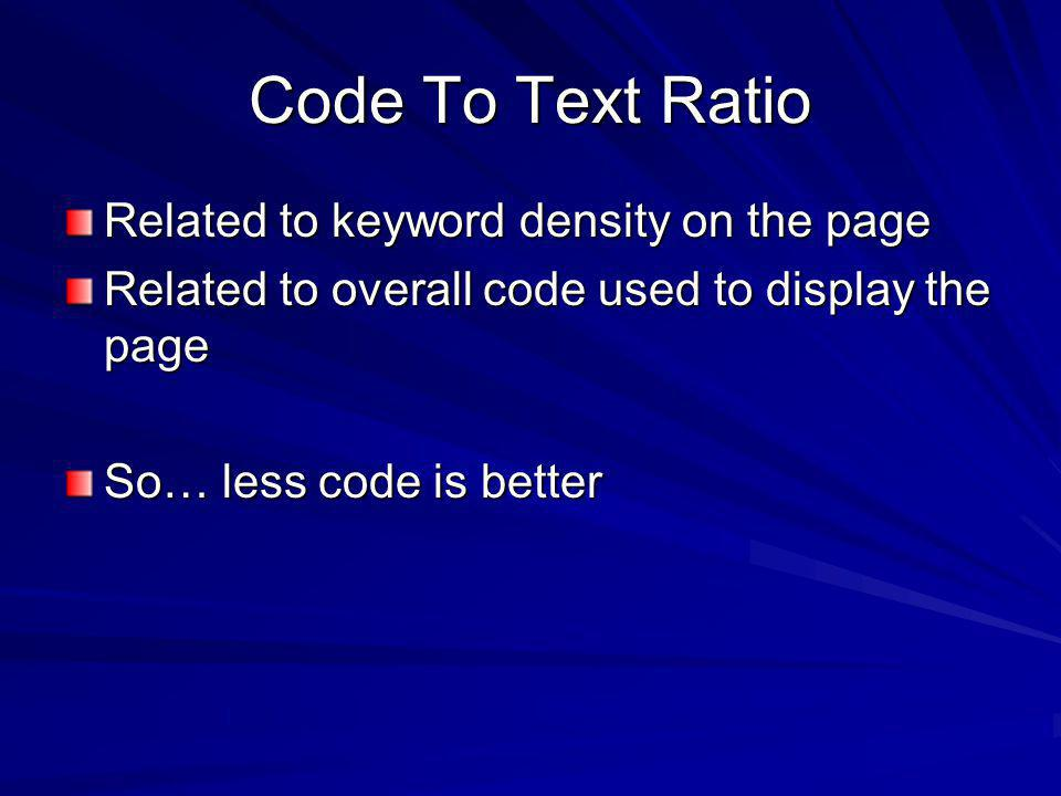Code To Text Ratio Related to keyword density on the page Related to overall code used to display the page So… less code is better