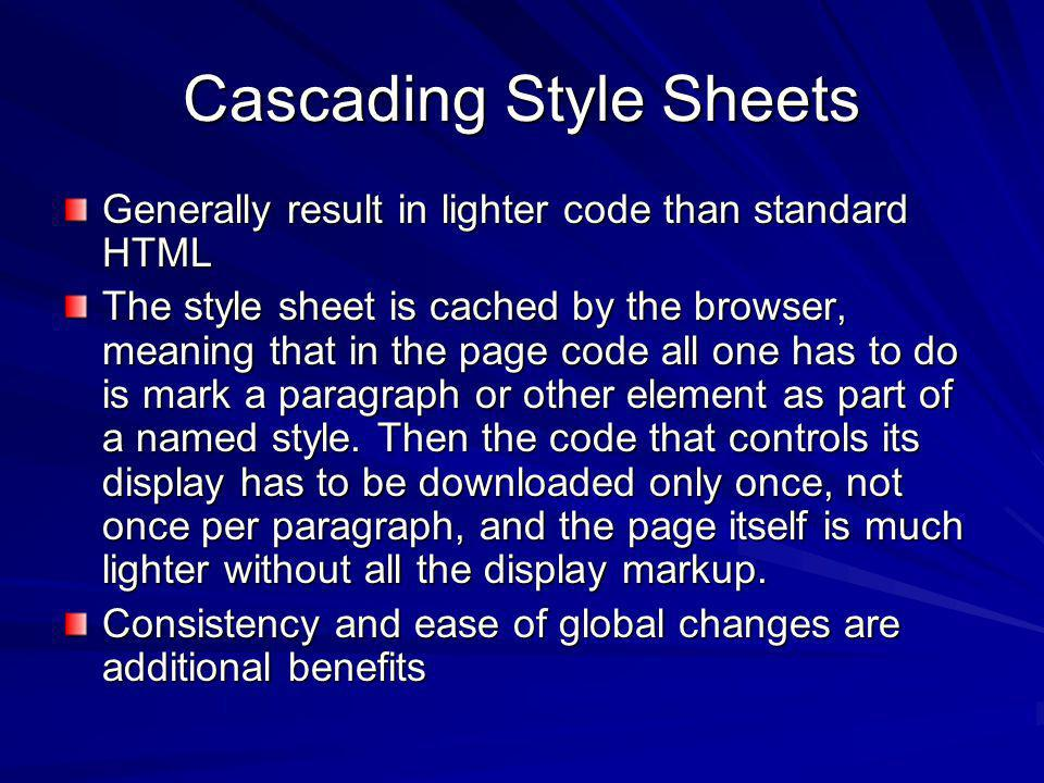 Cascading Style Sheets Generally result in lighter code than standard HTML The style sheet is cached by the browser, meaning that in the page code all one has to do is mark a paragraph or other element as part of a named style.