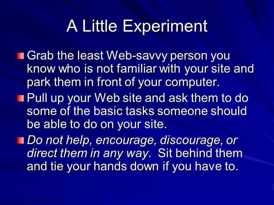 A Little Experiment Grab the least Web-savvy person you know who is not familiar with your site and park them in front of your computer.