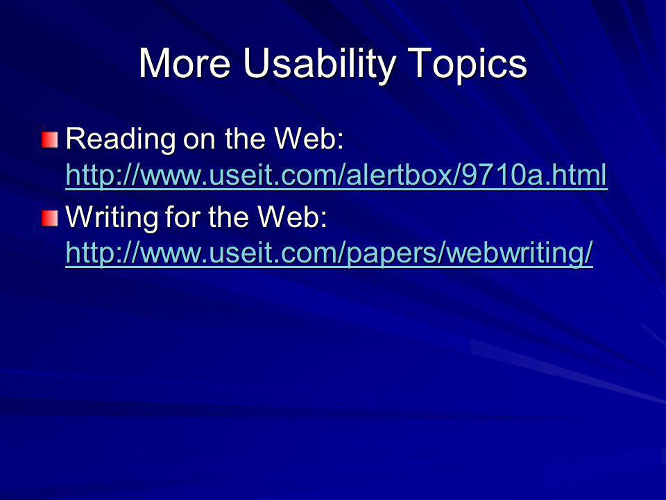 More Usability Topics Reading on the Web: http://www.useit.com/alertbox/9710a.html http://www.useit.com/alertbox/9710a.html Writing for the Web: http://www.useit.com/papers/webwriting/ http://www.useit.com/papers/webwriting/