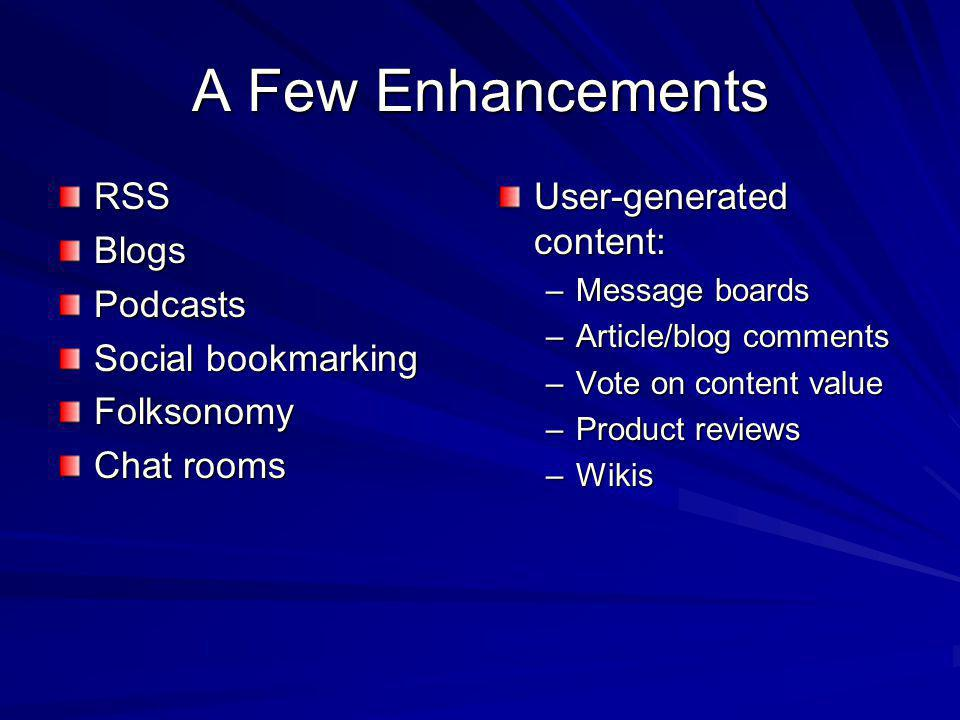 A Few Enhancements RSSBlogsPodcasts Social bookmarking Folksonomy Chat rooms User-generated content: –Message boards –Article/blog comments –Vote on content value –Product reviews –Wikis