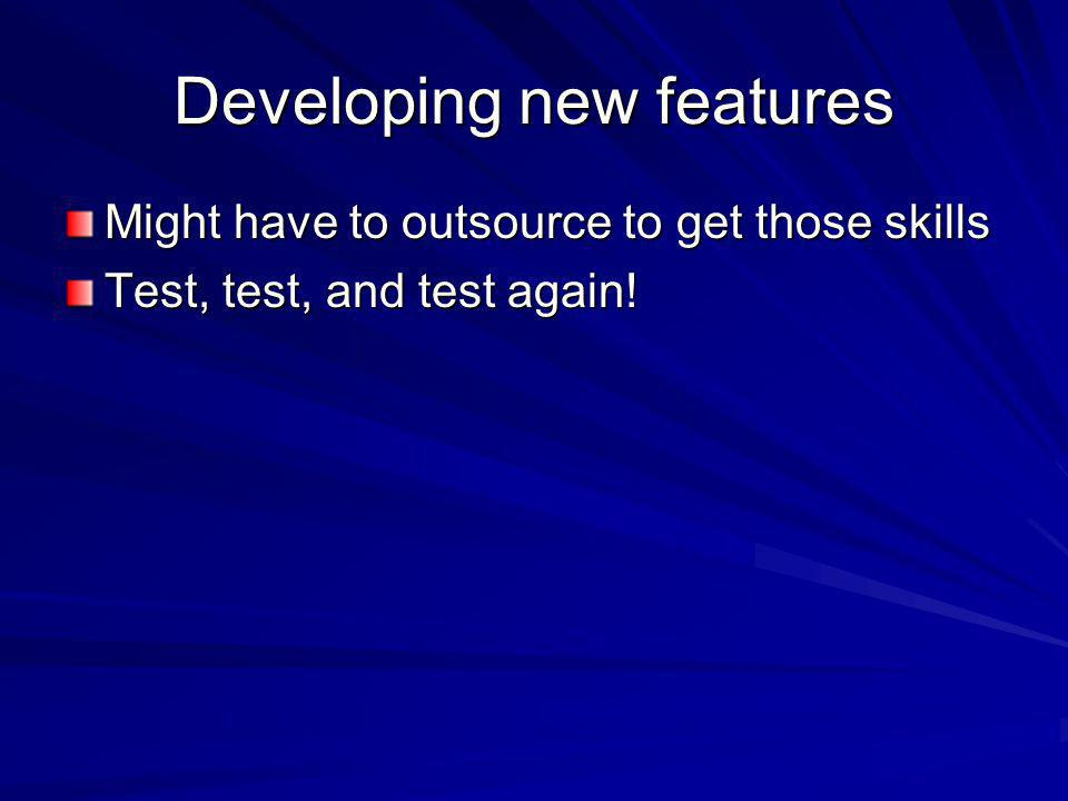 Developing new features Might have to outsource to get those skills Test, test, and test again!