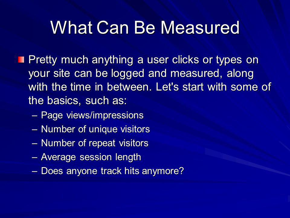 What Can Be Measured Pretty much anything a user clicks or types on your site can be logged and measured, along with the time in between.