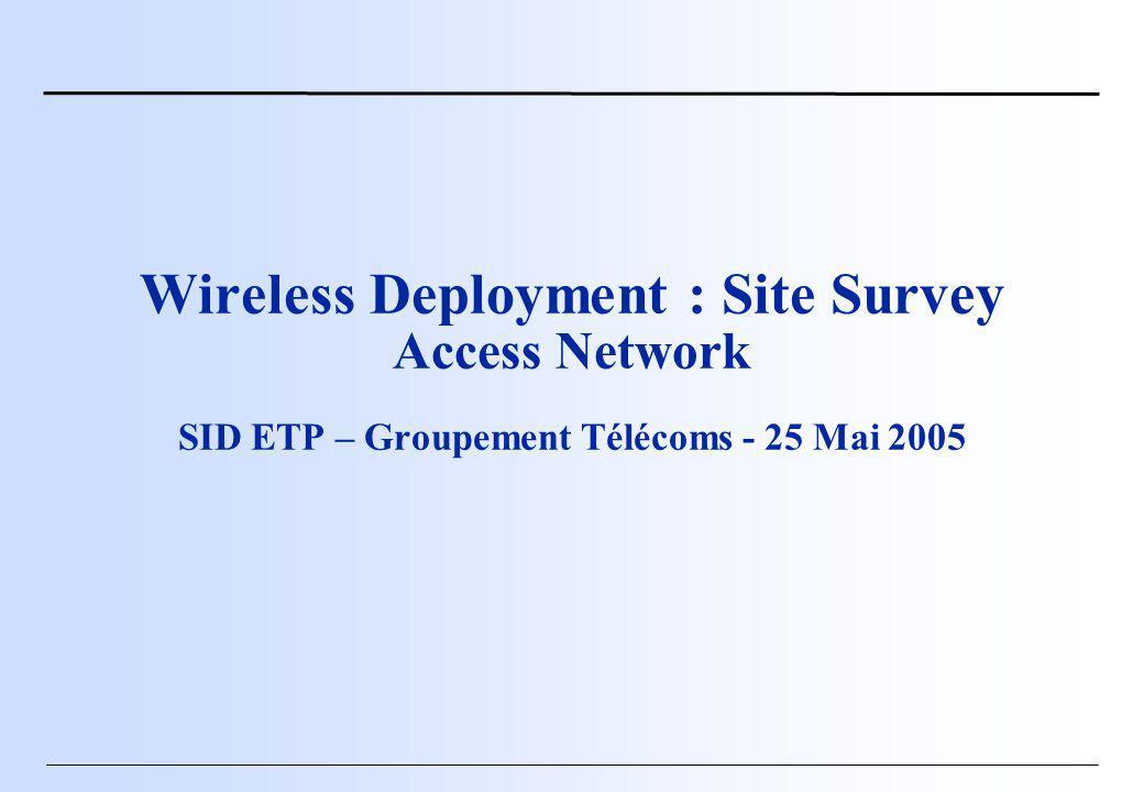 Wireless Deployment : Site Survey Access Network SID ETP – Groupement Télécoms - 25 Mai 2005
