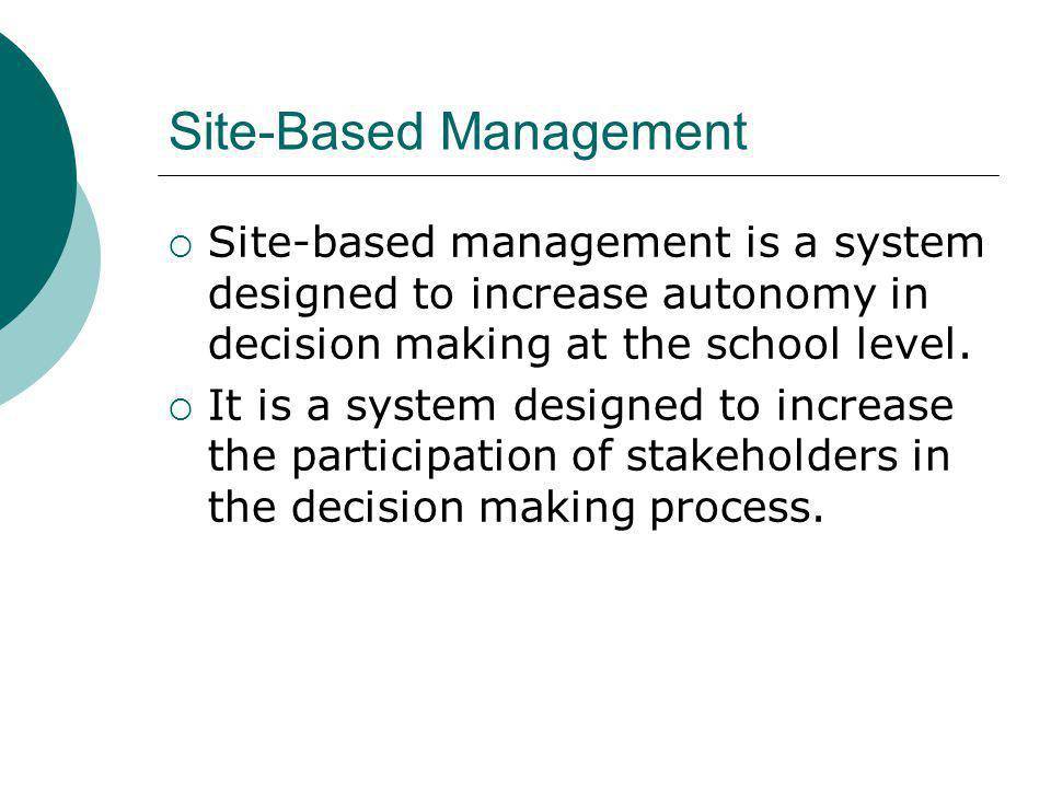 Site-Based Management Site-based management is a system designed to increase autonomy in decision making at the school level.