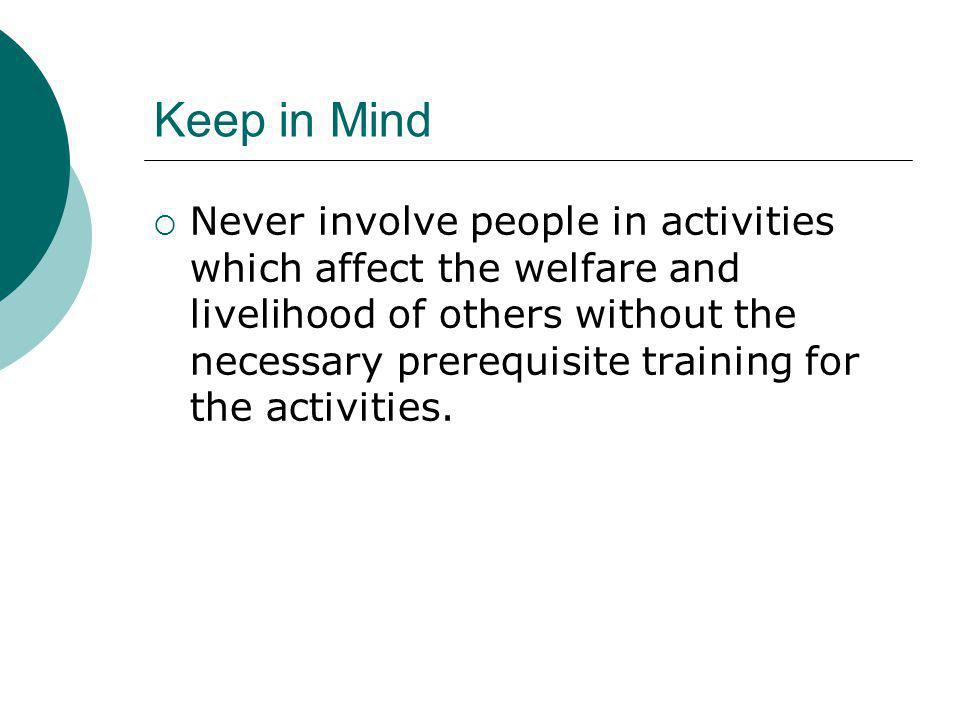 Keep in Mind Never involve people in activities which affect the welfare and livelihood of others without the necessary prerequisite training for the activities.