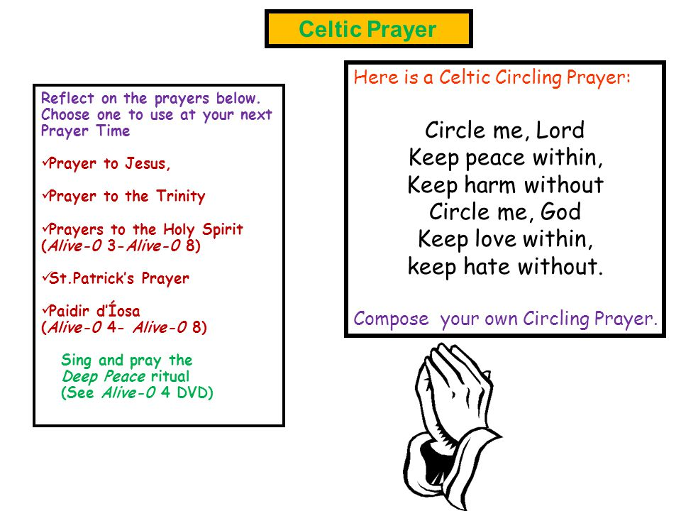 Here is a Celtic Circling Prayer: Circle me, Lord Keep peace within, Keep harm without Circle me, God Keep love within, keep hate without. Compose you