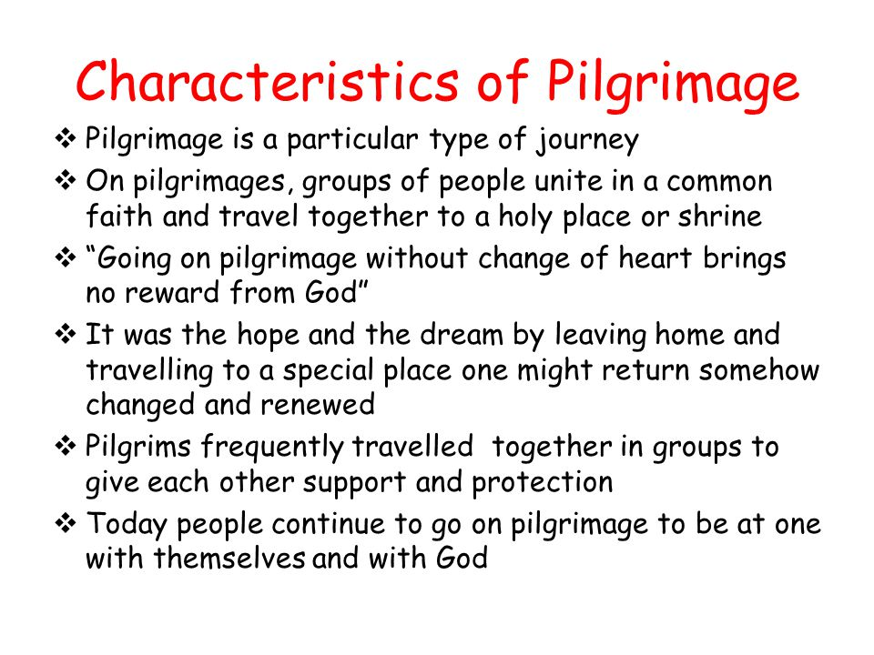 Characteristics of Pilgrimage Pilgrimage is a particular type of journey On pilgrimages, groups of people unite in a common faith and travel together to a holy place or shrine Going on pilgrimage without change of heart brings no reward from God It was the hope and the dream by leaving home and travelling to a special place one might return somehow changed and renewed Pilgrims frequently travelled together in groups to give each other support and protection Today people continue to go on pilgrimage to be at one with themselves and with God
