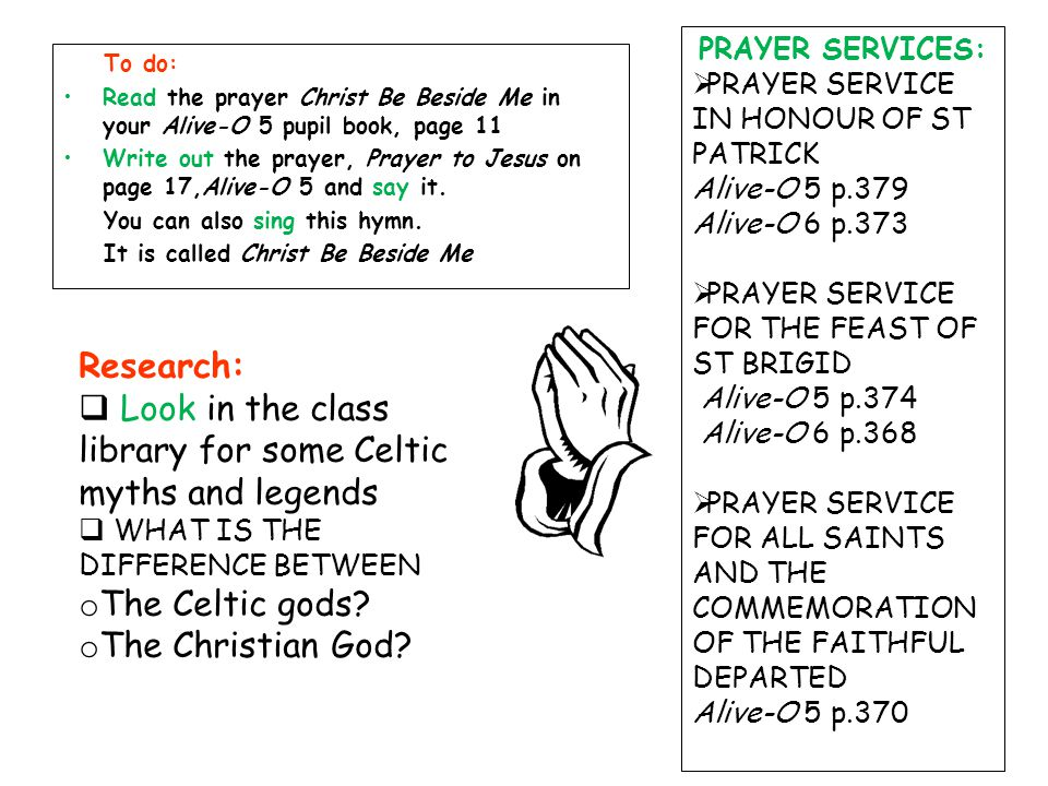 To do: Read the prayer Christ Be Beside Me in your Alive-O 5 pupil book, page 11 Write out the prayer, Prayer to Jesus on page 17,Alive-O 5 and say it