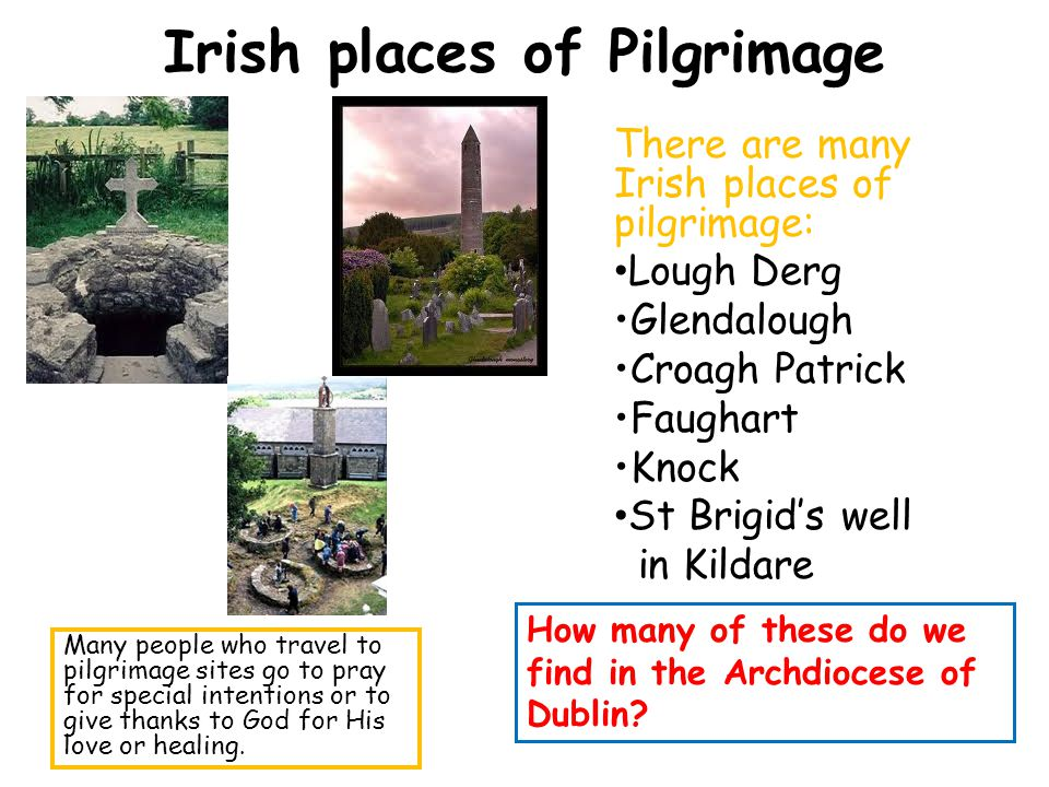 Irish places of Pilgrimage There are many Irish places of pilgrimage: Lough Derg Glendalough Croagh Patrick Faughart Knock St Brigids well in Kildare