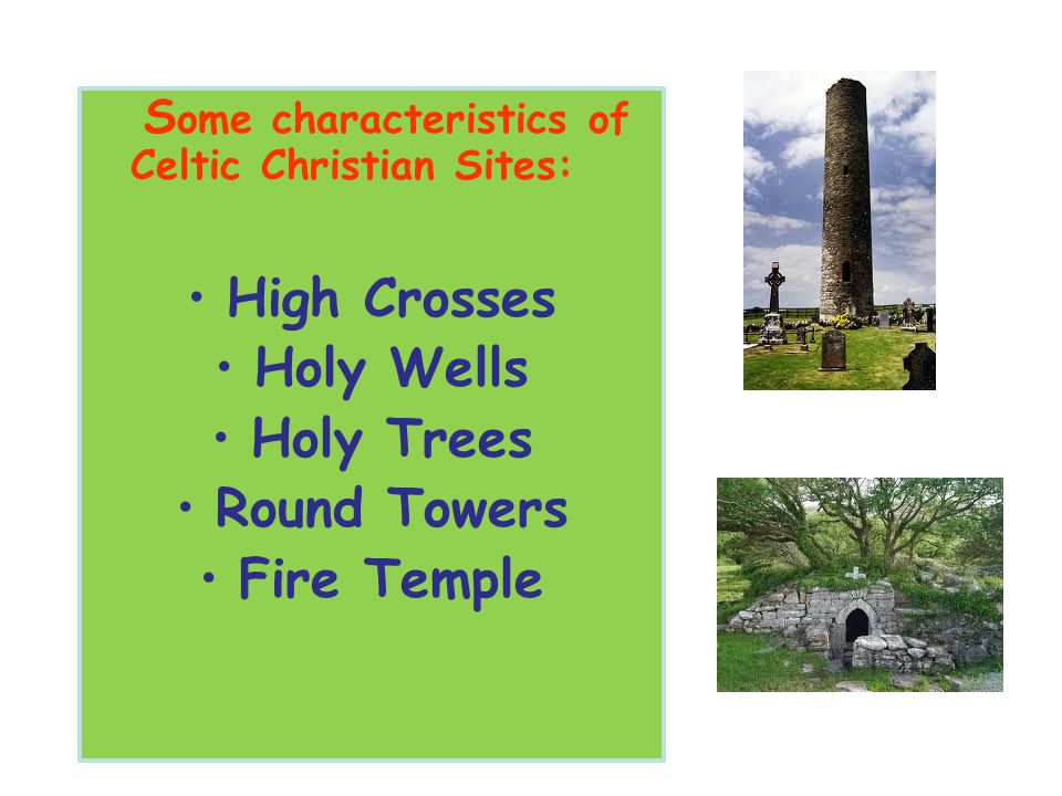 S ome characteristics of Celtic Christian Sites: High Crosses Holy Wells Holy Trees Round Towers Fire Temple