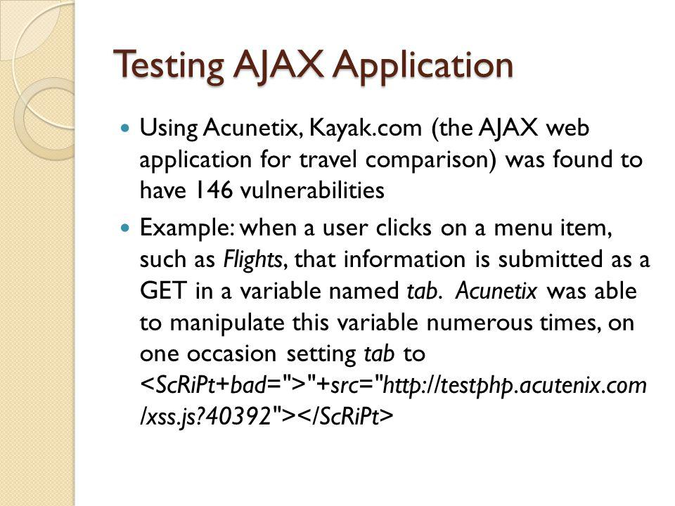 Testing AJAX Application Using Acunetix, Kayak.com (the AJAX web application for travel comparison) was found to have 146 vulnerabilities Example: whe
