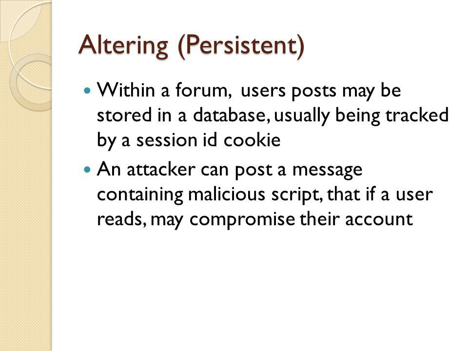Altering (Persistent) Within a forum, users posts may be stored in a database, usually being tracked by a session id cookie An attacker can post a message containing malicious script, that if a user reads, may compromise their account