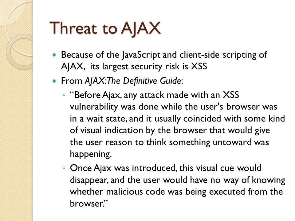 Threat to AJAX Because of the JavaScript and client-side scripting of AJAX, its largest security risk is XSS From AJAX: The Definitive Guide: Before Ajax, any attack made with an XSS vulnerability was done while the user s browser was in a wait state, and it usually coincided with some kind of visual indication by the browser that would give the user reason to think something untoward was happening.