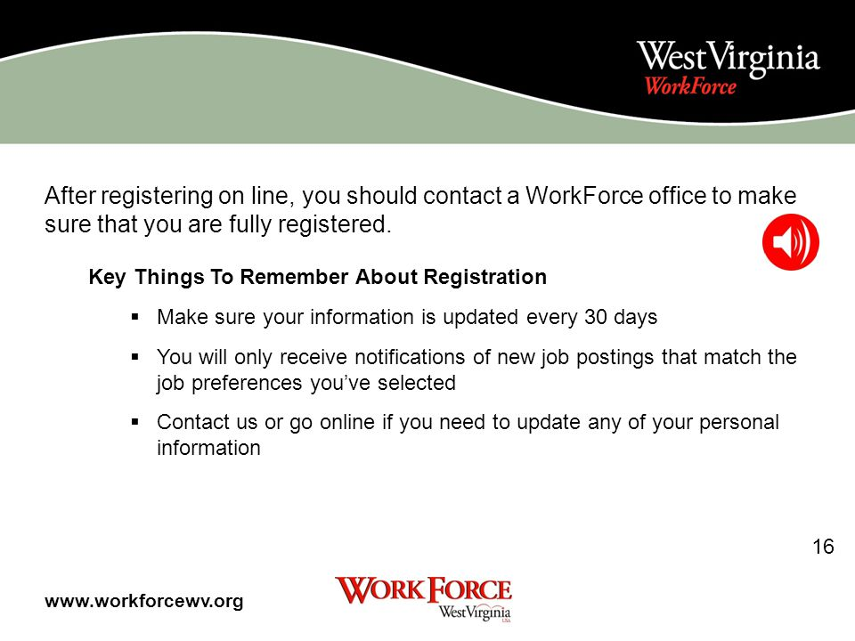 Your 1 st step is to register with WorkForce West Virginia You may register on-line at www.workforcewv.org at the nearest WorkForce office or at any internet based computer.www.workforcewv.org By including your information on this computer database, you will be: Making a resume that you can email to employers Pick out jobs you like that will match you with what you want to do and signing up for job notifications in those fields Getting connected with our system to be able to apply for those jobs through WorkForce West Virginia 15 www.workforcewv.org