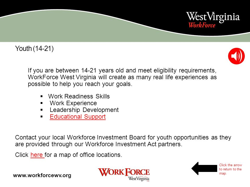 Adults Case Managers work one-on-one to assist with: Career goal development Assessing needs, skills, interests Resume development Job Readiness training Occupational training Referrals to partner agencies Linking to opportunities for skill upgrade and job placement www.workforcewv.org Click the arrow to return to the map.