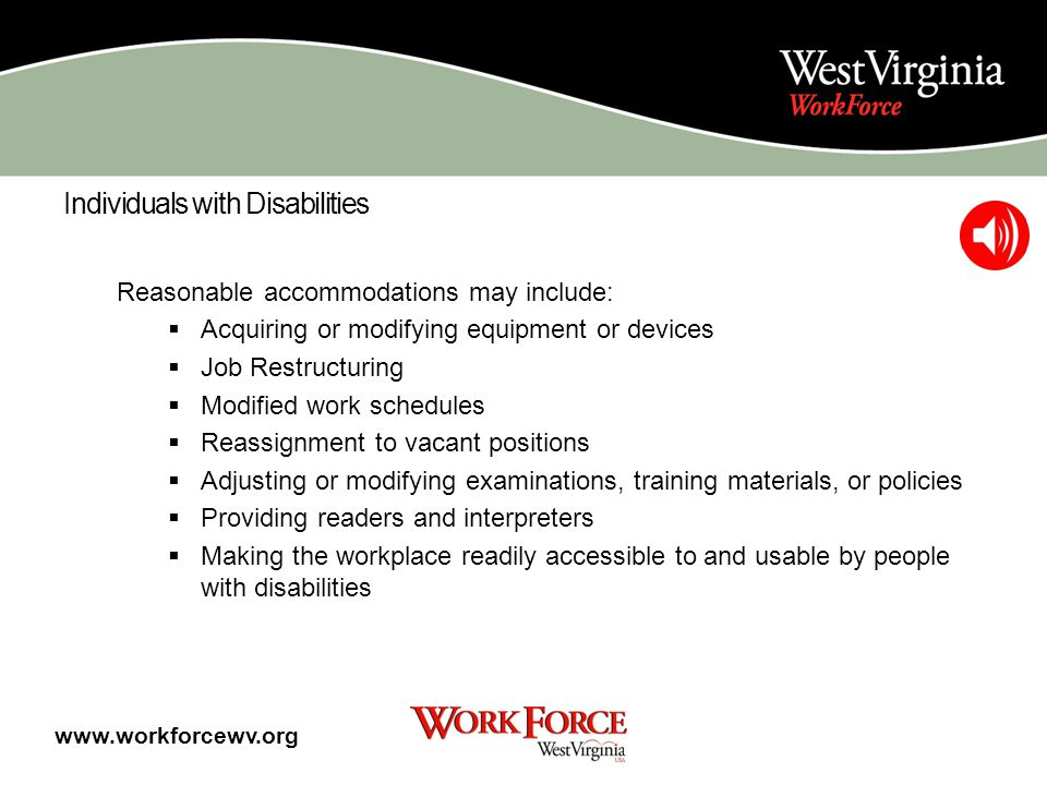 Individuals with Disabilities WorkForce West Virginia provides specialized services for individuals with disabilities including: Accommodation Assessment Individualized Services www.workforcewv.org