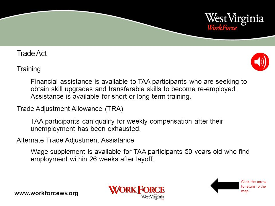 Trade Act Some dislocated workers may be eligible for Trade Act Assistance (TAA) if they have been dislocated from a company in which: Jobs were sent overseas or is downsizing due to foreign competition A TAA petition has been filed and approved by the Department of Labor TAA includes: Training Trade Readjustment Allowance Alternate Trade Adjustment allowance www.workforcewv.org