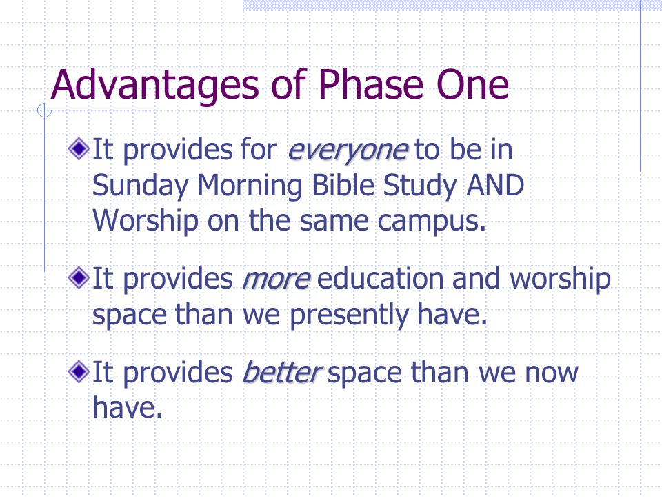 Advantages of Phase One everyone It provides for everyone to be in Sunday Morning Bible Study AND Worship on the same campus.